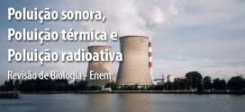 Poluição sonora, Poluição térmica e poluição radioativa – Biologia Enem