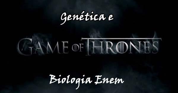 Biologia Enem - Genética em Game of Thrones